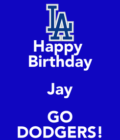 Poster: Happy  Birthday Jay GO DODGERS!