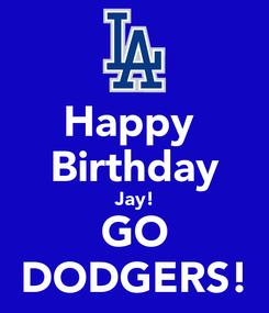 Poster: Happy  Birthday Jay! GO DODGERS!
