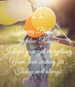 Poster: Happy Birthday Jaydine Rosana I hope you get everything Youve been wishing for   Today and always