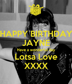 Poster: HAPPY BIRTHDAY JAYNE Have a wonderful day Lotsa Love XXXX