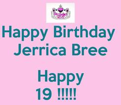 Poster: Happy Birthday  Jerrica Bree  Happy 19 !!!!!