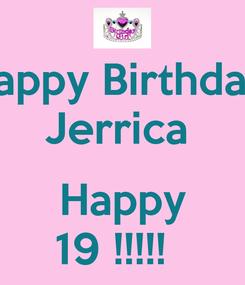 Poster: Happy Birthday  Jerrica   Happy 19 !!!!!