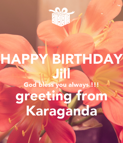 Poster: HAPPY BIRTHDAY Jill God bless you always !!! greeting from Karaganda