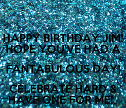Poster: HAPPY BIRTHDAY JIM! HOPE YOU'VE HAD A FANTABULOUS DAY! CELEBRATE HARD & HAVE ONE FOR ME!🍺
