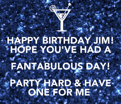 Poster: HAPPY BIRTHDAY JIM! HOPE YOU'VE HAD A FANTABULOUS DAY! PARTY HARD & HAVE ONE FOR ME