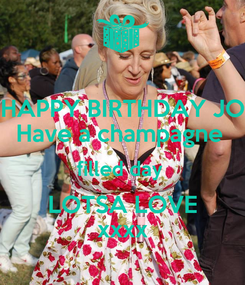 Poster: HAPPY BIRTHDAY JO Have a champagne  filled day  LOTSA LOVE xxxx