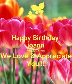 Poster: Happy Birthday  joann Always Know We Love & Appreciate You!!!!