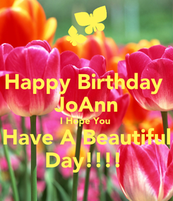 Poster: Happy Birthday  JoAnn I Hope You  Have A Beautiful Day!!!!