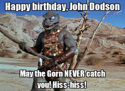 Poster: Happy birthday, John Dodson May the Gorn NEVER catch you! Hiss-hiss!