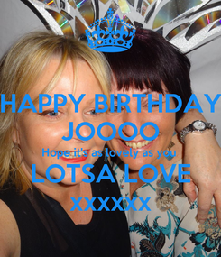 Poster: HAPPY BIRTHDAY JOOOO Hope it's as lovely as you  LOTSA LOVE xxxxxx