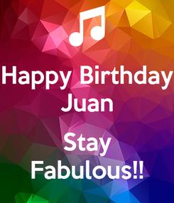 Poster: Happy Birthday Juan  Stay Fabulous!!