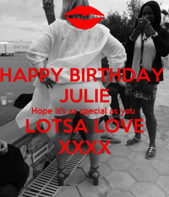 Poster: HAPPY BIRTHDAY  JULIE Hope it's as special as you  LOTSA LOVE XXXX