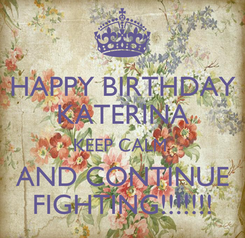 Poster: HAPPY BIRTHDAY KATERINA KEEP CALM  AND CONTINUE FIGHTING!!!!!!!