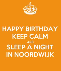 Poster: HAPPY BIRTHDAY KEEP CALM AND SLEEP A NIGHT IN NOORDWIJK