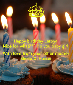Poster: Happy birthday Latoya! Nice for what??? Do you baby girl!  With love from your other mother Sheila D. Hunter