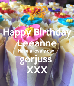 Poster: Happy Birthday Leeanne Have a lovely day  gorjuss  XXX