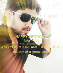 Poster: HAPPY BIRTHDAY  MACHAN WISH U ALL SUCESS IN UR LIFE AND YOURS DREAMS COME TRUE  #pillars of u (mapillais)#