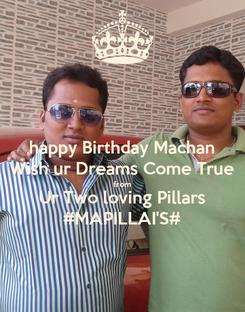 Poster: happy Birthday Machan Wish ur Dreams Come True from Ur Two loving Pillars #MAPILLAI'S#