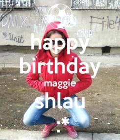 Poster: happy birthday maggie shlau  :*