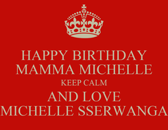 Poster: HAPPY BIRTHDAY MAMMA MICHELLE KEEP CALM AND LOVE MICHELLE SSERWANGA