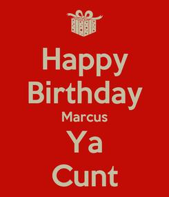 Poster: Happy Birthday Marcus Ya Cunt