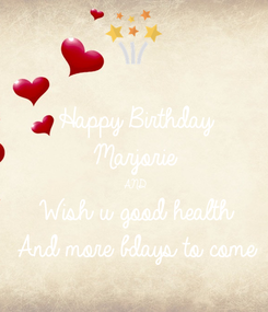 Poster: Happy Birthday Marjorie AND Wish u good health And more bdays to come