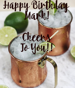 Poster: Happy Birthday  Mark!  Cheers To You!!