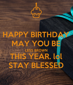 Poster: HAPPY BIRTHDAY MAY YOU BE LESS BROWN THIS YEAR. lol STAY BLESSED