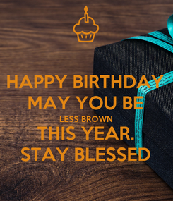 Poster: HAPPY BIRTHDAY MAY YOU BE LESS BROWN THIS YEAR. STAY BLESSED