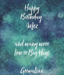 Poster: Happy Birthday  Mez  and many more Love & Big Hugs  Grewalsxx