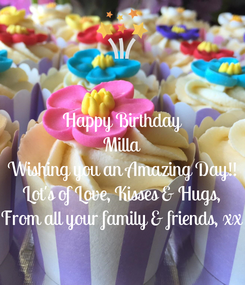 Poster: Happy Birthday Milla Wishing you an Amazing Day!! Lot's of Love, Kisses & Hugs, From all your family & friends, xx