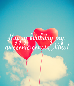 Poster: Happy birthday my  awesome cousin Niko!