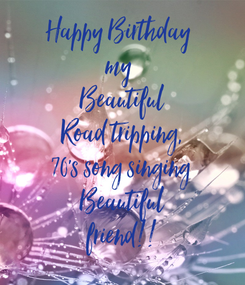 Poster: Happy Birthday  my  Beautiful Road tripping, 70's song singing Beautiful friend!!