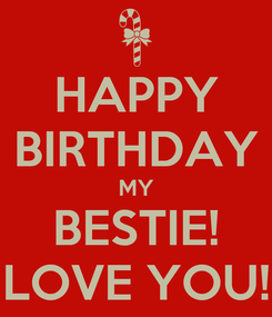 Poster: HAPPY BIRTHDAY MY BESTIE! LOVE YOU!