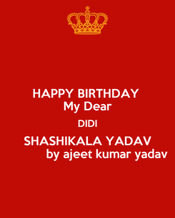 Poster: HAPPY BIRTHDAY  My Dear DIDI SHASHIKALA YADAV            by ajeet kumar yadav