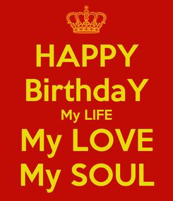 Poster: HAPPY BirthdaY My LIFE My LOVE My SOUL
