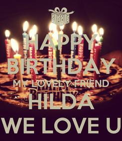 Poster: HAPPY BIRTHDAY MY LOVELY FRIEND HILDA WE LOVE U