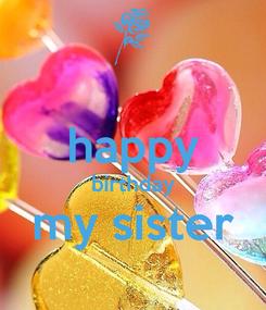 Poster:  happy birthday my sister