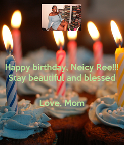 Poster: Happy birthday, Neicy Ree!!! Stay beautiful and blessed   Love, Mom