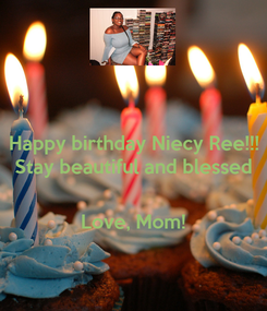 Poster: Happy birthday Niecy Ree!!! Stay beautiful and blessed   Love, Mom!
