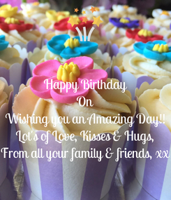 Poster: Happy Birthday On Wishing you an Amazing Day!! Lot's of Love, Kisses & Hugs, From all your family & friends, xx