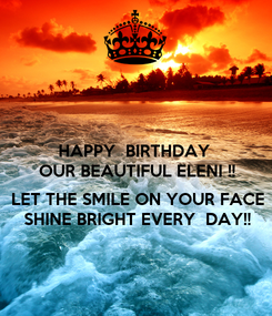 Poster: HAPPY  BIRTHDAY  OUR BEAUTIFUL ELENI !!  LET THE SMILE ON YOUR FACE SHINE BRIGHT EVERY  DAY!!