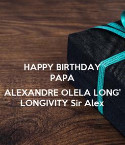 Poster: HAPPY BIRTHDAY PAPA  ALEXANDRE OLELA LONG' LONGIVITY Sir Alex
