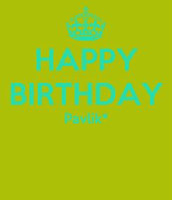 Poster: HAPPY BIRTHDAY Pavlik*