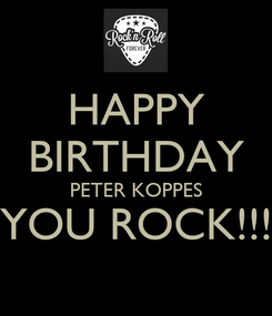 Poster: HAPPY BIRTHDAY PETER KOPPES YOU ROCK!!!