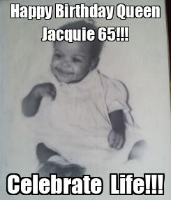 Poster: Happy Birthday Queen Jacquie 65!!! Celebrate  Life!!!