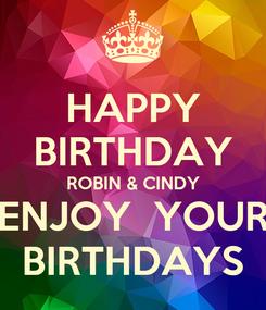 Poster: HAPPY BIRTHDAY ROBIN & CINDY ENJOY  YOUR BIRTHDAYS