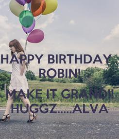 Poster: HAPPY BIRTHDAY   ROBIN!  MAKE IT GRAND!! HUGGZ.....ALVA
