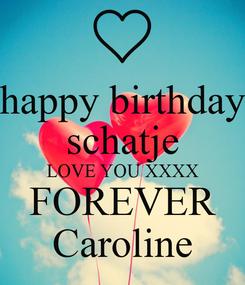 Poster: happy birthday schatje LOVE YOU XXXX FOREVER Caroline