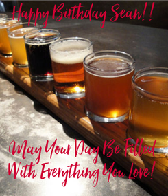 Poster: Happy Birthday Sean!!      May Your Day Be Filled  With Everything You Love!